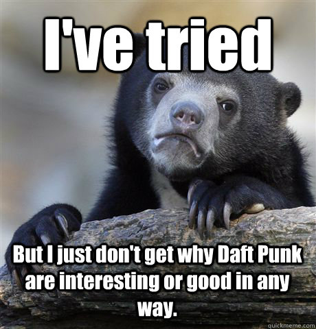 I've tried But I just don't get why Daft Punk are interesting or good in any way. - I've tried But I just don't get why Daft Punk are interesting or good in any way.  Confession Bear