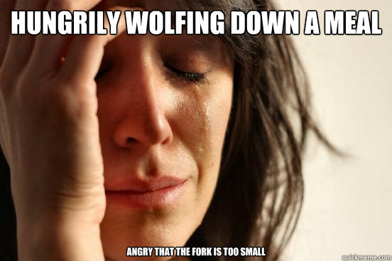 Hungrily wolfing down a meal Angry that the fork is too small - Hungrily wolfing down a meal Angry that the fork is too small  First World Problems
