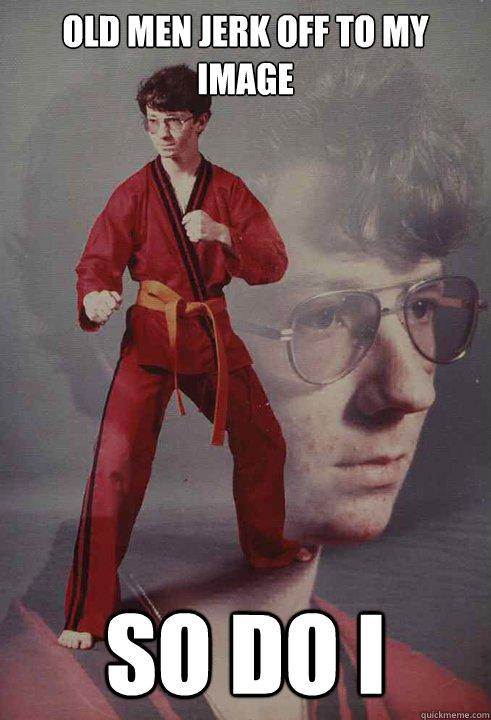 Old men jerk off to my image So do I  Karate Kyle