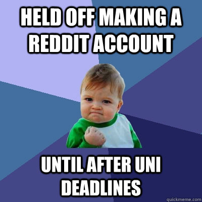 Held off making a reddit account  until after uni deadlines - Held off making a reddit account  until after uni deadlines  Success Kid