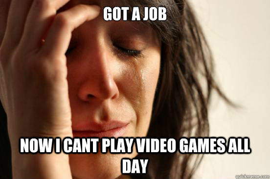 Got a job Now i cant play video games all day - Got a job Now i cant play video games all day  First World Problems