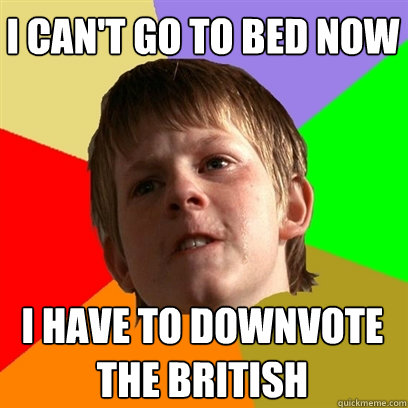 I can't go to bed now I have to downvote  the british  Angry School Boy
