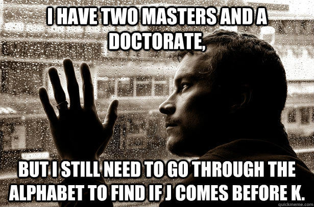 I have two masters and a doctorate, But I still need to go through the alphabet to find if J comes before K.  Over-Educated Problems