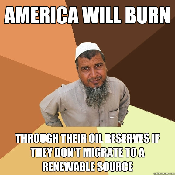 america will burn through their oil reserves if they don't migrate to a renewable source  Ordinary Muslim Man