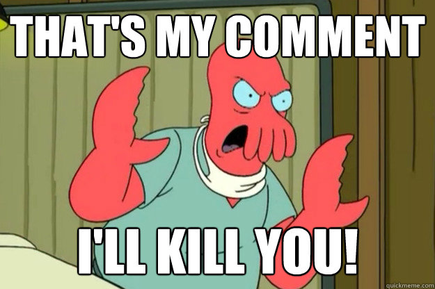 That's MY comment I'll Kill you! - That's MY comment I'll Kill you!  Ill kill you Zoidberg