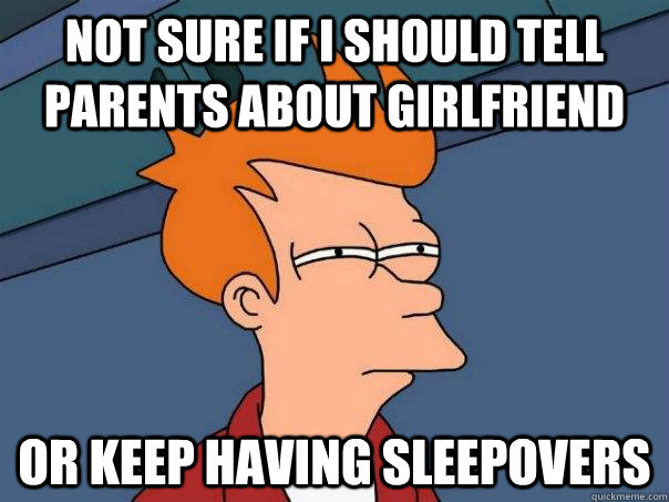 Not sure if I should tell parents about girlfriend Or keep having sleepovers - Not sure if I should tell parents about girlfriend Or keep having sleepovers  Futurama Fry
