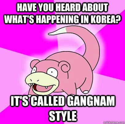 Have you heard about what's happening in Korea? It's called Gangnam Style  Slowpoke