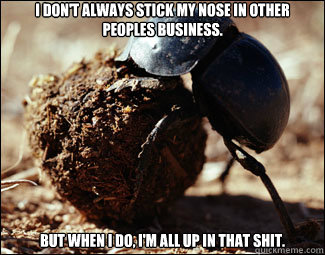I don't always stick my nose in other peoples business. But when I do, I'm all up in that shit. - I don't always stick my nose in other peoples business. But when I do, I'm all up in that shit.  Dung Beetle