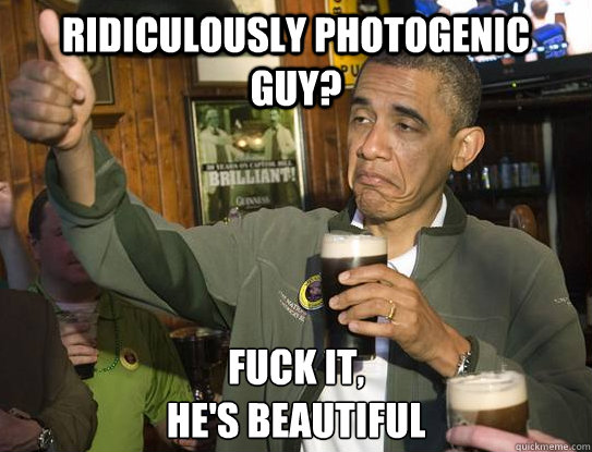 Ridiculously photogenic guy?  Fuck it, He's beautiful  - Ridiculously photogenic guy?  Fuck it, He's beautiful   Upvoting Obama