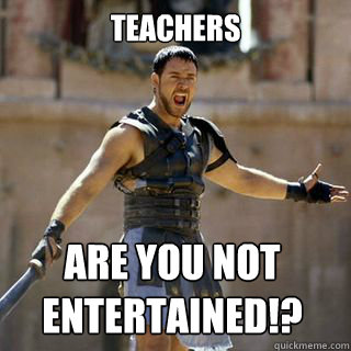 teachers Are you not entertained!? - teachers Are you not entertained!?  Are you not entertained