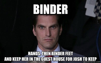 Binder hands, then binder feet and keep her in the guest house for josh to keep - Binder hands, then binder feet and keep her in the guest house for josh to keep  Menacing Josh Romney