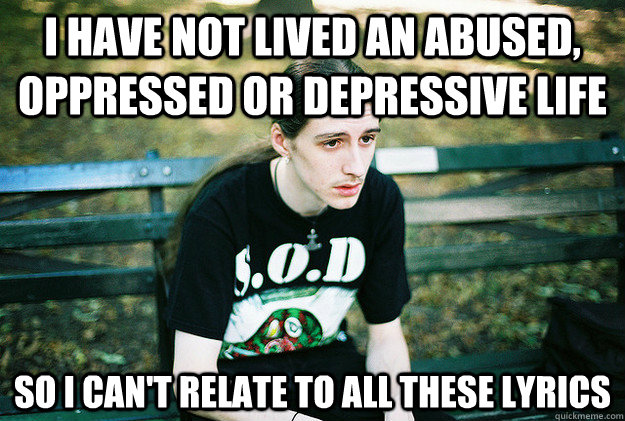 I have not lived an abused, oppressed or depressive life so I can't relate to all these lyrics - I have not lived an abused, oppressed or depressive life so I can't relate to all these lyrics  First World Metal Problems