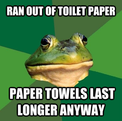 RAN OUT OF TOILET PAPER  PAPER TOWELS LAST LONGER ANYWAY - RAN OUT OF TOILET PAPER  PAPER TOWELS LAST LONGER ANYWAY  Foul Bachelor Frog