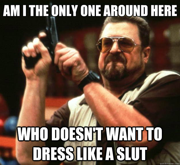 Am I the only one around here who doesn't want to dress like a slut