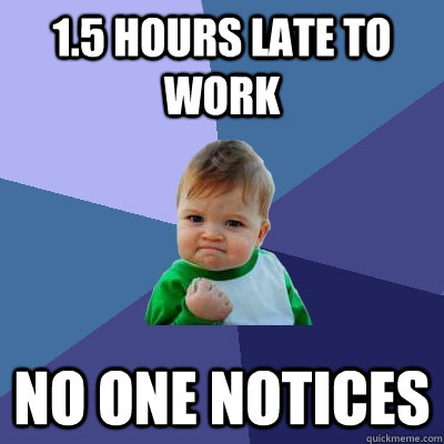 1.5 hours late to work No one notices - 1.5 hours late to work No one notices  Success Kid