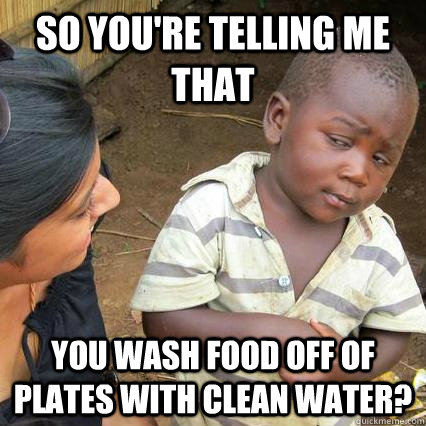 So you're telling me that you wash food off of plates with clean water? - So you're telling me that you wash food off of plates with clean water?  3rd world sceptical kid