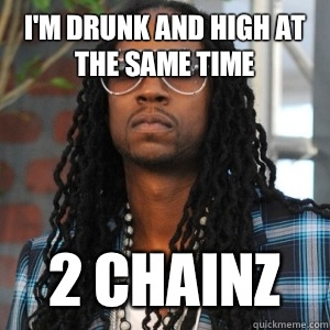 I'm drunk and high at the same time  2 CHAINZ