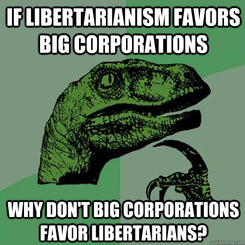 If libertarianism favors big corporations Why don't big corporations favor libertarians? - If libertarianism favors big corporations Why don't big corporations favor libertarians?  Philosoraptor