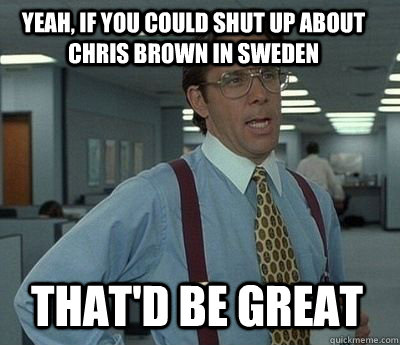 Yeah, if you could shut up about chris brown in sweden That'd be great - Yeah, if you could shut up about chris brown in sweden That'd be great  Bill Lumbergh