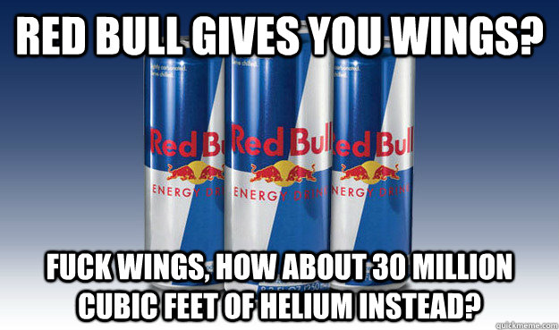 Red Bull gives you wings? Fuck wings, how about 30 million cubic feet of helium instead? - Red Bull gives you wings? Fuck wings, how about 30 million cubic feet of helium instead?  Good Guy Redbull