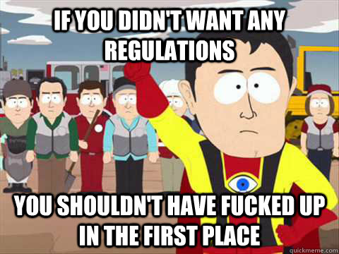 If you didn't want any regulations you shouldn't have fucked up in the first place - If you didn't want any regulations you shouldn't have fucked up in the first place  South Park memes