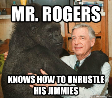 Mr. rogers knows how to unrustle his jimmies