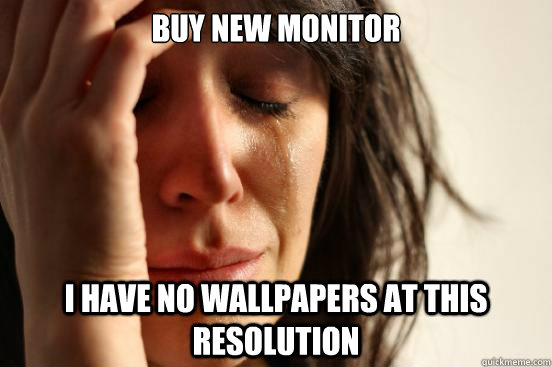 Buy new Monitor i have no wallpapers at this resolution  First World Problems