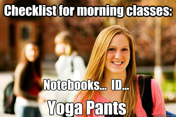 Checklist for morning classes: Notebooks...  ID... Yoga Pants - Checklist for morning classes: Notebooks...  ID... Yoga Pants  College Freshwoman