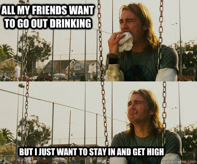 All my friends want to go out drinking but I just want to stay in and get high - All my friends want to go out drinking but I just want to stay in and get high  First World Stoner Problems