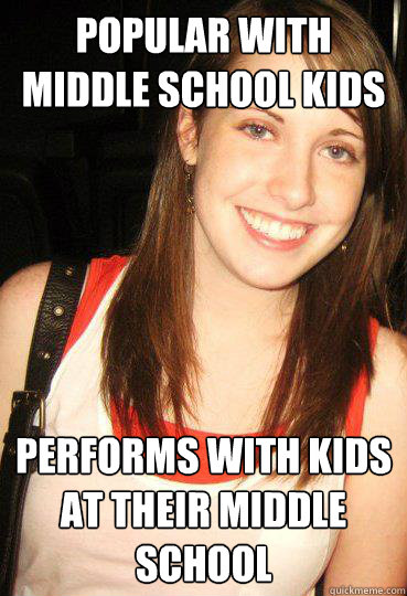 Popular with middle school kids Performs With kids at their Middle school  Good girl overly attached girlfriend