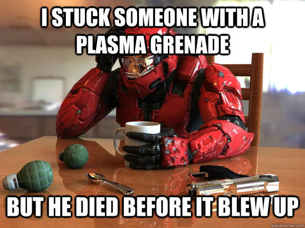 I Stuck someone with a plasma grenade but he died before it blew up