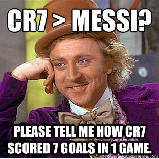 cr7 > Messi?   Please tell me how CR7 Scored 7 goals in 1 game. - cr7 > Messi?   Please tell me how CR7 Scored 7 goals in 1 game.  Condescending Wonka