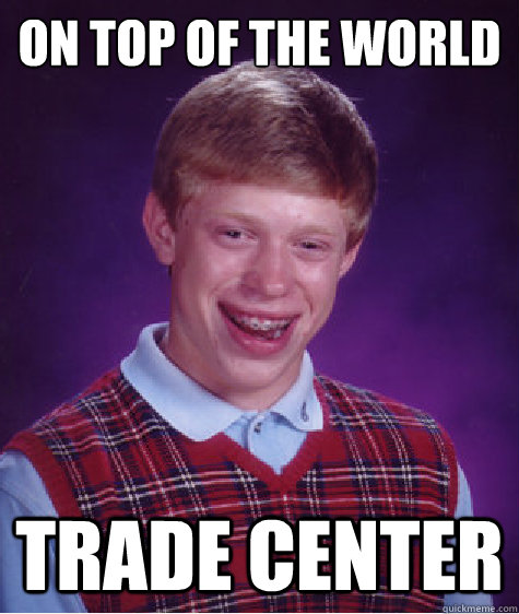 ON TOP OF THE WORLD TRADE CENTER - ON TOP OF THE WORLD TRADE CENTER  Bad Luck Brian