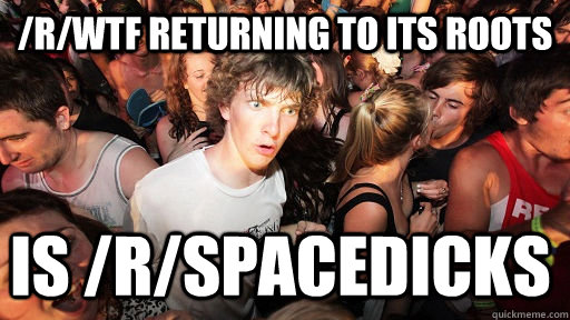 /r/wtf returning to its roots is /r/spacedicks - /r/wtf returning to its roots is /r/spacedicks  Sudden Clarity Clarence