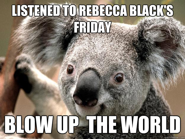 Listened to rebecca black's friday Blow up  the world