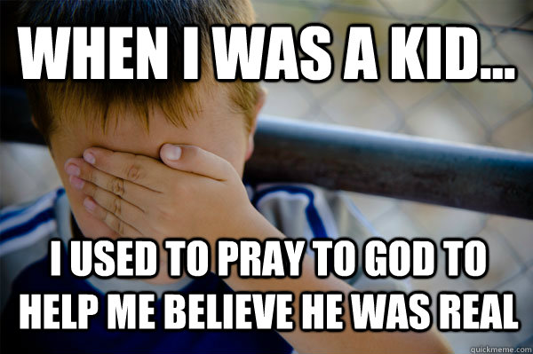WHEN I WAS A KID... I used to pray to god to help me believe he was real - WHEN I WAS A KID... I used to pray to god to help me believe he was real  Confession kid
