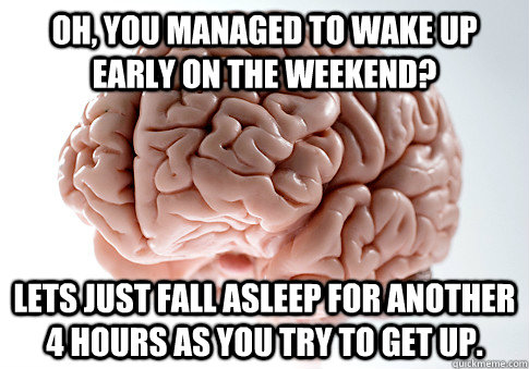 Oh, you managed to wake up early on the weekend? Lets just fall asleep for another 4 hours as you try to get up. - Oh, you managed to wake up early on the weekend? Lets just fall asleep for another 4 hours as you try to get up.  Scumbag Brain