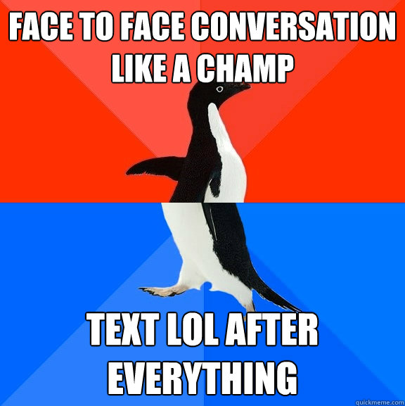 Face to Face conversation like a champ Text lol after everything - Face to Face conversation like a champ Text lol after everything  Socially Awesome Awkward Penguin