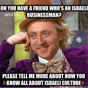 oh you have a friend who's an Israeli businessman? please tell me more about how you know all about Israeli culture