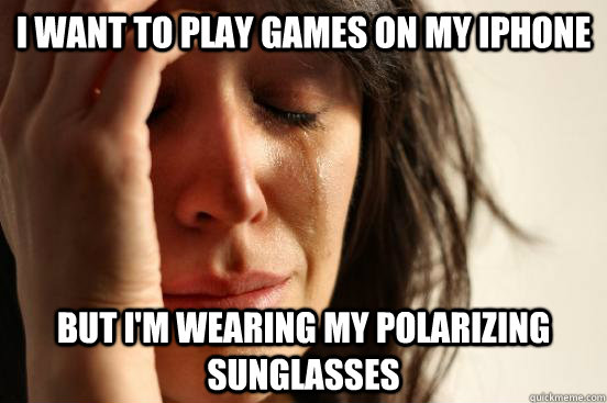 I want to play games on my iPhone But I'm wearing my polarizing sunglasses  - I want to play games on my iPhone But I'm wearing my polarizing sunglasses   First World Problems