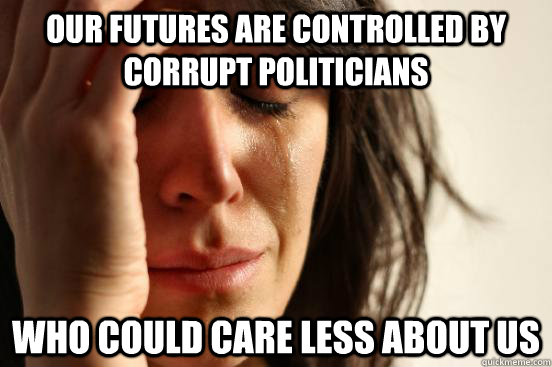 our futures are controlled by corrupt politicians Who could care less about us - our futures are controlled by corrupt politicians Who could care less about us  First World Problems