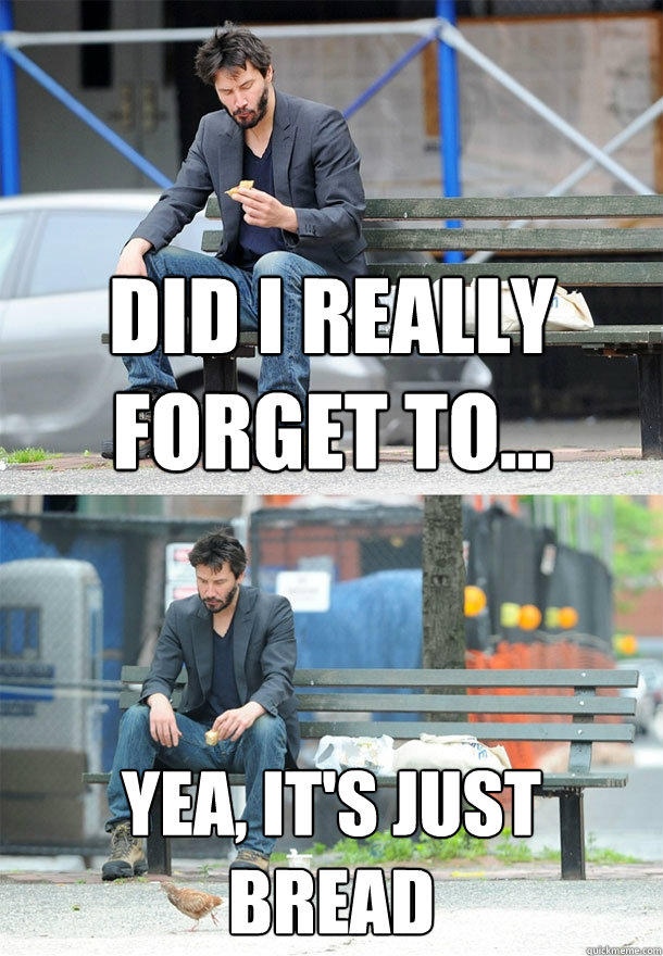 Did I really forget to... Yea, it's just bread - Did I really forget to... Yea, it's just bread  Sad Keanu