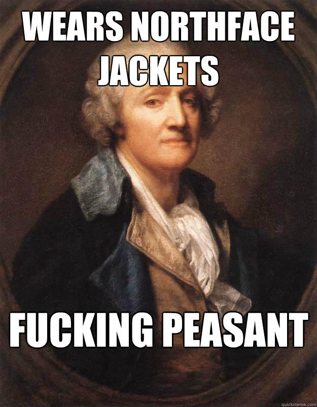 wears northface jackets Fucking Peasant