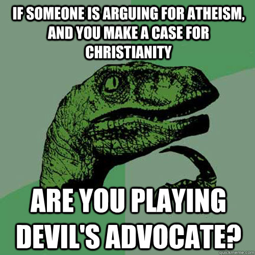 If someone is arguing for atheism, and you make a case for christianity Are you playing devil's advocate? - If someone is arguing for atheism, and you make a case for christianity Are you playing devil's advocate?  Philosoraptor