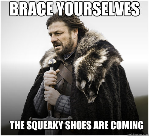 brace yourselves The Squeaky Shoes are coming  - brace yourselves The Squeaky Shoes are coming   Imminent Ned better