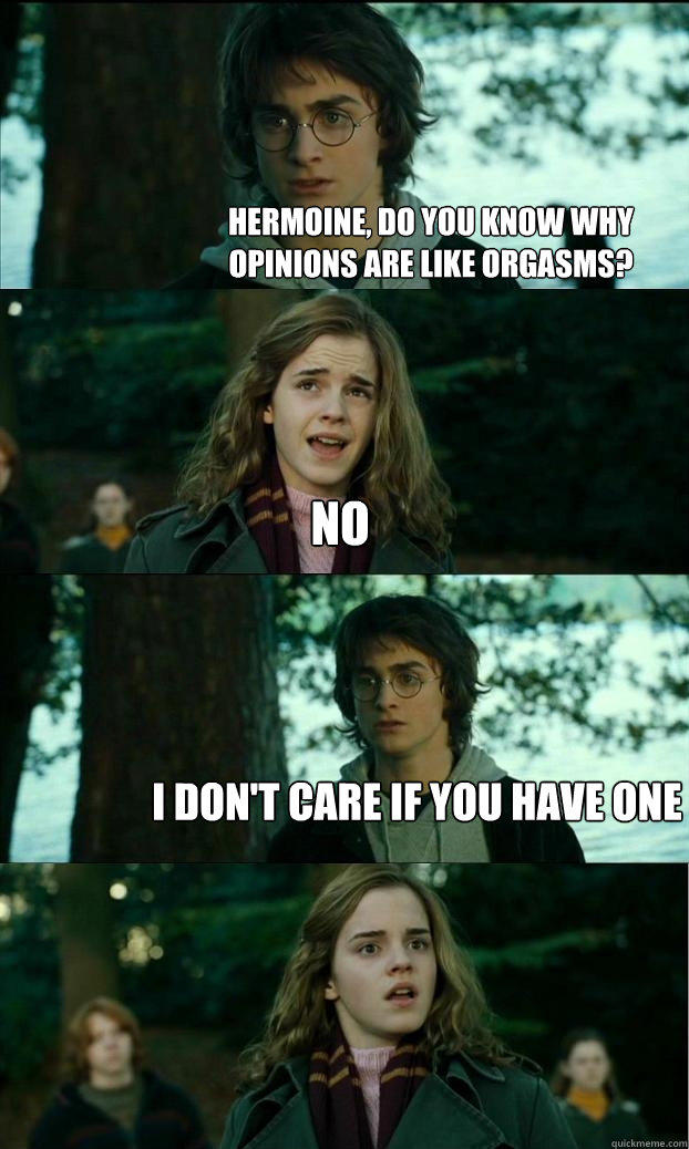 hermoine, do you know why opinions are like orgasms? no i don't care if you have one - hermoine, do you know why opinions are like orgasms? no i don't care if you have one  Horny Harry