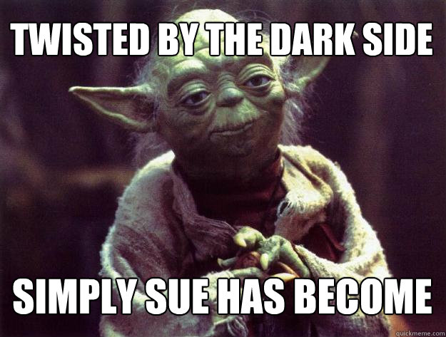 TWISTED BY THE DARK SIDE SIMPLY SUE HAS BECOME - TWISTED BY THE DARK SIDE SIMPLY SUE HAS BECOME  Sad yoda