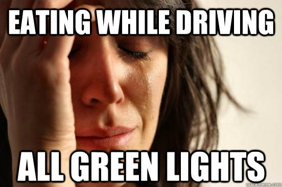 Eating while driving all green lights  First World Problems