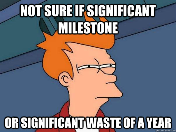Not sure if significant milestone or significant waste of a year - Not sure if significant milestone or significant waste of a year  Futurama Fry