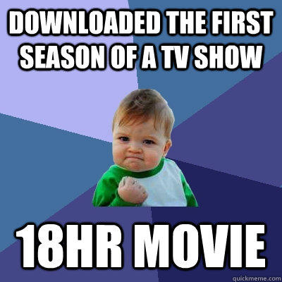 Downloaded the first season of a tv show 18hr movie - Downloaded the first season of a tv show 18hr movie  Success Kid
